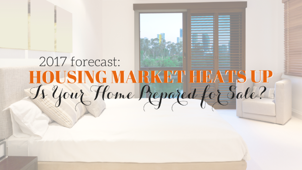 Housing Forecast: 2017 Will Be Hot, Is Your Home Ready for Sale?