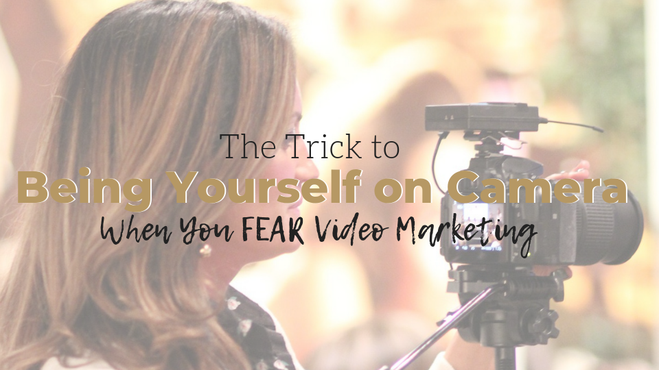 The Trick to Being Yourself When You FEAR Video Marketing